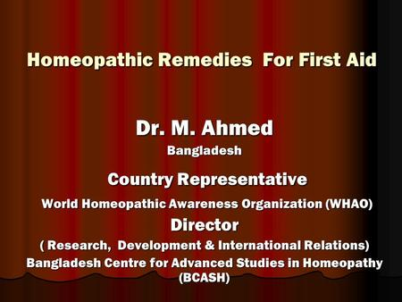 Homeopathic Remedies For First Aid Homeopathic Remedies For First Aid Dr. M. Ahmed Bangladesh Country Representative Country Representative World Homeopathic.
