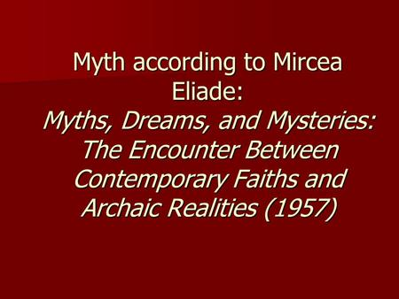Myth according to Mircea Eliade: Myths, Dreams, and Mysteries: The Encounter Between Contemporary Faiths and Archaic Realities (1957)