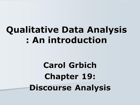 Qualitative Data Analysis : An introduction Carol Grbich Chapter 19: Discourse Analysis.