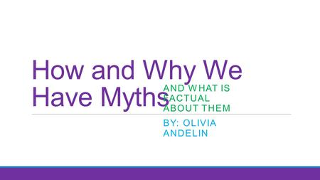 How and Why We Have Myths AND WHAT IS FACTUAL ABOUT THEM BY: OLIVIA ANDELIN.