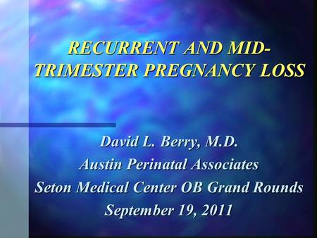 RECURRENT AND MID- TRIMESTER PREGNANCY LOSS David L. Berry, M.D. Austin Perinatal Associates Seton Medical Center OB Grand Rounds September 19, 2011.