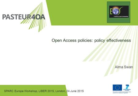 SPARC Europe Workshop, LIBER 2015, London, 24 June 2015 Open Access policies: policy effectiveness Alma Swan.