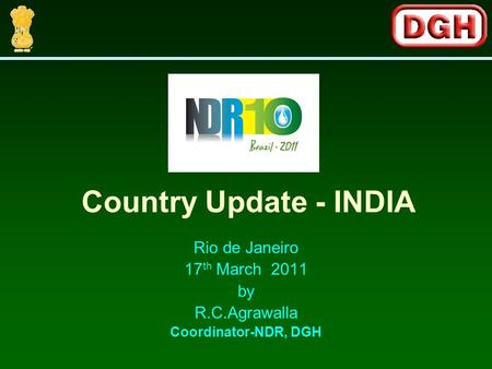 Rio de Janeiro 17 th March 2011 by R.C.Agrawalla Coordinator-NDR, DGH Country Update - INDIA.