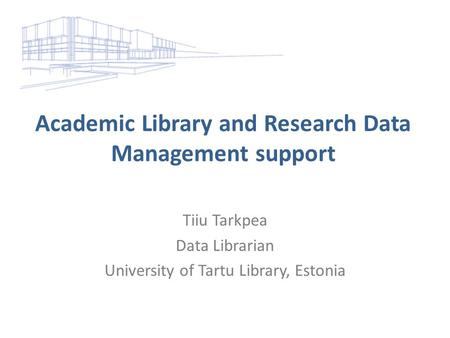 Academic Library and Research Data Management support Tiiu Tarkpea Data Librarian University of Tartu Library, Estonia.