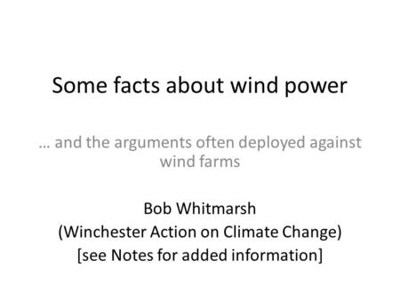 Some facts about wind power … and the arguments often deployed against wind farms Bob Whitmarsh (Winchester Action on Climate Change) [see Notes for added.