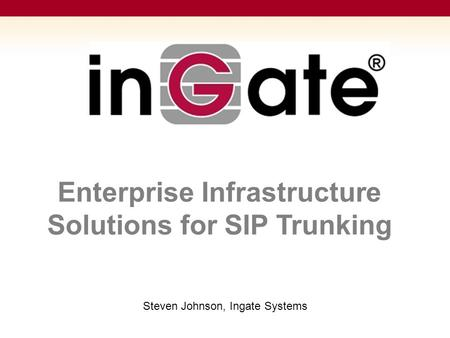 Enterprise Infrastructure Solutions for SIP Trunking Steven Johnson, Ingate Systems.