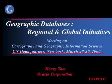 ® Geographic Databases : Regional & Global Initiatives Henry Tom Oracle Corporation Meeting on Cartography and Geographic Information Science UN Headquarters,