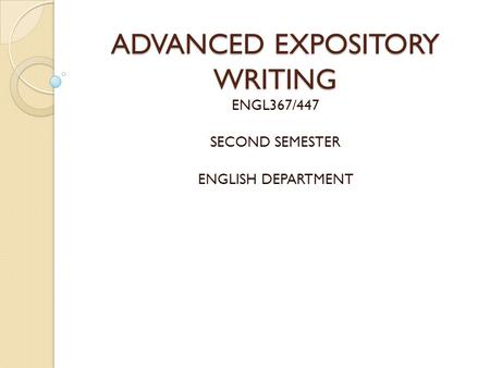 ADVANCED EXPOSITORY WRITING ENGL367/447 SECOND SEMESTER ENGLISH DEPARTMENT.