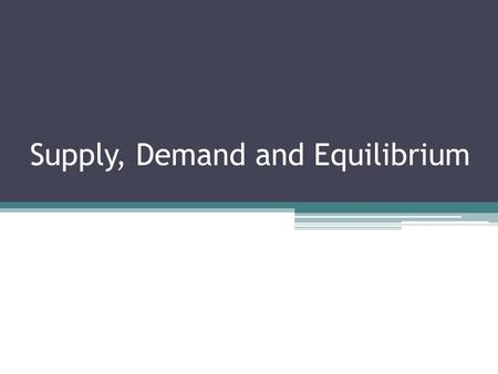 Supply, Demand and Equilibrium. In competitive markets the interaction of supply and demand tends to move toward what economists call equilibrium ▫Ex:
