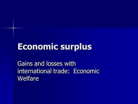 Economic surplus Gains and losses with international trade: Economic Welfare.