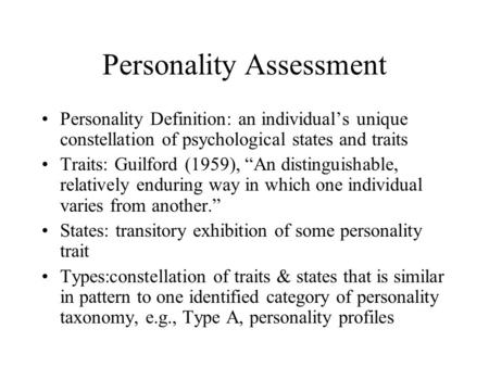 "Personality Assessment Personality Definition: an individual's unique constellation of psychological states and traits Traits: Guilford (1959), ""An distinguishable,"