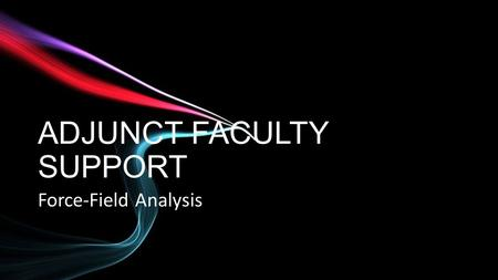 ADJUNCT FACULTY SUPPORT Force-Field Analysis. Change management technique created by Kurt Lewin Often used as a decision-making tool Examines the forces.