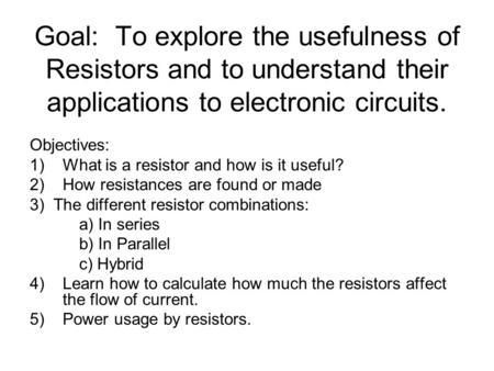 Goal: To explore the usefulness of Resistors and to understand their applications to electronic circuits. Objectives: 1)What is a resistor and how is it.