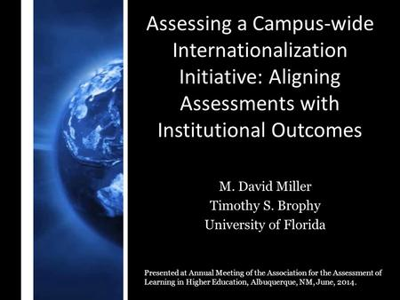 Assessing a Campus-wide Internationalization Initiative: Aligning Assessments with Institutional Outcomes M. David Miller Timothy S. Brophy University.