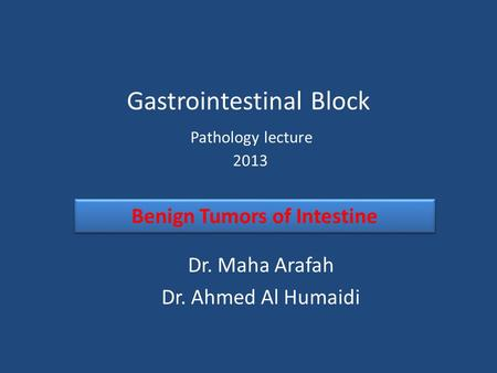 Gastrointestinal Block Pathology lecture 2013 Dr. Maha Arafah Dr. Ahmed Al Humaidi Benign Tumors of Intestine.