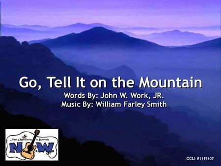 Go, Tell It on the Mountain Words By: John W. Work, JR. Music By: William Farley Smith Go, Tell It on the Mountain Words By: John W. Work, JR. Music By: