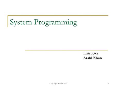 Copyright Arshi Khan1 System Programming Instructor Arshi Khan.