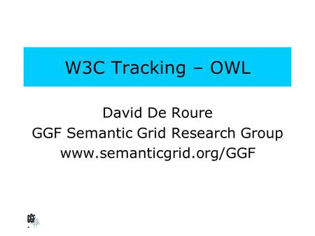 W3C Tracking – OWL David De Roure GGF Semantic Grid Research Group www.semanticgrid.org/GGF.