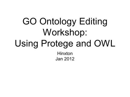 GO Ontology Editing Workshop: Using Protege and OWL Hinxton Jan 2012.