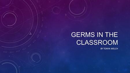 Germs in the classroom By tonya welch.