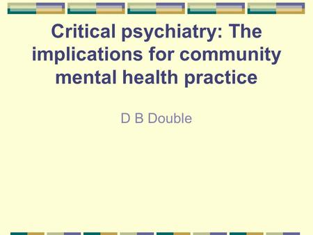 Critical psychiatry: The implications for community mental health practice D B Double.