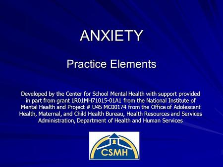 ANXIETY Practice Elements Developed by the Center for School Mental Health with support provided in part from grant 1R01MH71015-01A1 from the National.