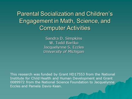 Parental Socialization and Children's Engagement in Math, Science, and Computer Activities Sandra D. Simpkins W. Todd Bartko Jacquelynne S. Eccles University.