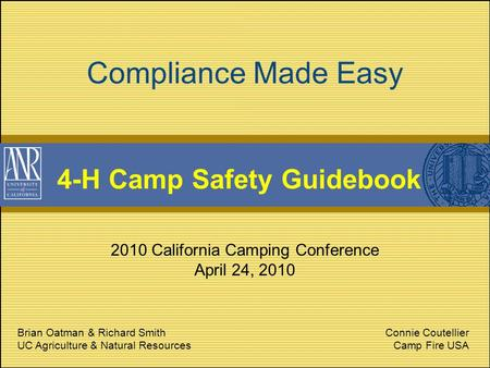 Compliance Made Easy 4-H Camp Safety Guidebook 2010 California Camping Conference April 24, 2010 Brian Oatman & Richard Smith UC Agriculture & Natural.