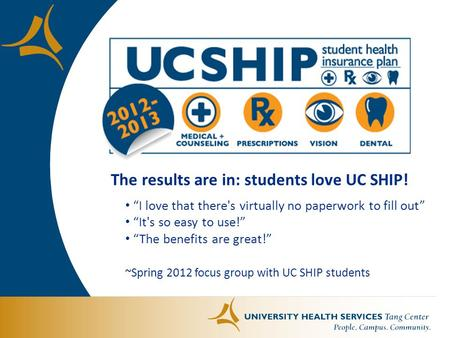 "The results are in: students love UC SHIP! ""I love that there's virtually no paperwork to fill out"" ""It's so easy to use!"" ""The benefits are great!"" ~Spring."