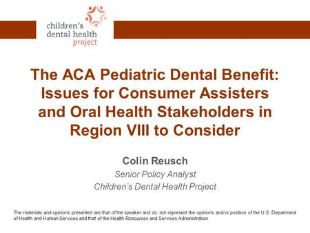 The ACA Pediatric Dental Benefit: Issues for Consumer Assisters and Oral Health Stakeholders in Region VIII to Consider Colin Reusch Senior Policy Analyst.