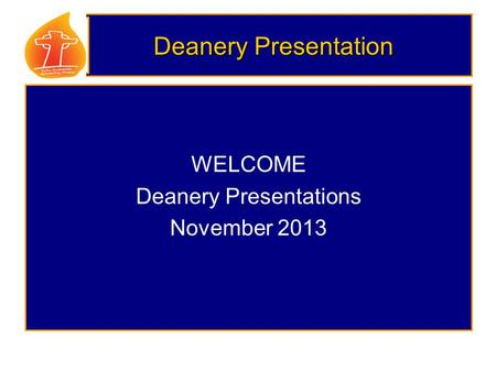 Deanery Presentation WELCOME Deanery Presentations November 2013.