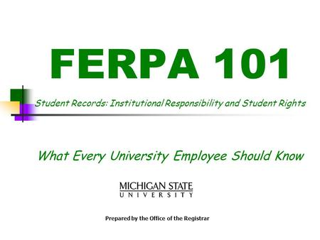 FERPA 101 Student Records: Institutional Responsibility and Student Rights What Every University Employee Should Know Prepared by the Office of the Registrar.