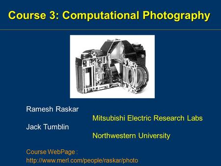 Course 3: Computational Photography Ramesh Raskar Mitsubishi Electric Research Labs Jack Tumblin Northwestern University Course WebPage :
