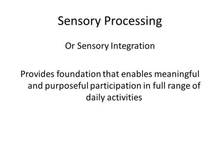 Sensory Processing Or Sensory <strong>Integration</strong> Provides foundation that enables meaningful and purposeful participation in full range of daily activities.