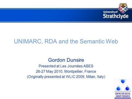 UNIMARC, RDA and the Semantic Web Gordon Dunsire Presented at Les Journées ABES 26-27 May 2010, Montpellier, France (Originally presented at WLIC 2009,