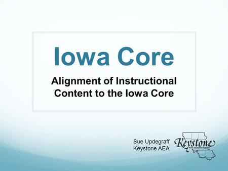 Iowa Core Alignment of Instructional Content to the Iowa Core Sue Updegraff Keystone AEA.