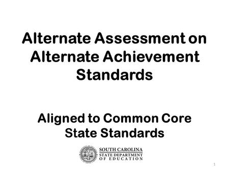 Alternate Assessment on Alternate Achievement Standards Aligned to Common Core State Standards 1.
