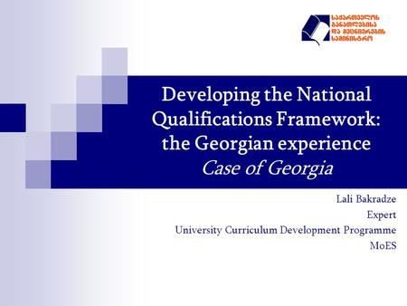 Developing the National Qualifications Framework: the Georgian experience Case of Georgia Lali Bakradze Expert University Curriculum Development Programme.
