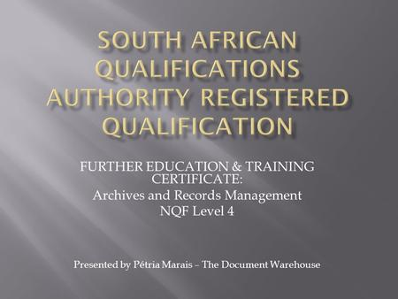 FURTHER EDUCATION & TRAINING CERTIFICATE: Archives and Records Management NQF Level 4 Presented by Pétria Marais – The Document Warehouse.