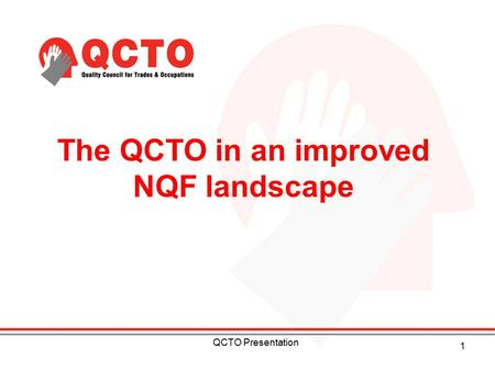The QCTO in an improved NQF landscape 1 QCTO Presentation.