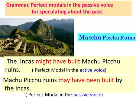 Machu Picchu ruins may have been built by the Incas. The Incas might have built Machu Picchu ruins. ( Perfect Modal in the active voice) ( Perfect Modal.