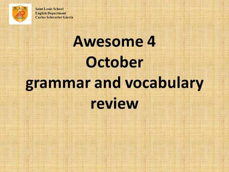 Awesome 4 October grammar and vocabulary review Saint Louis School English Department Carlos Schwerter Garc í a.