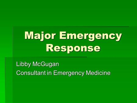 Major Emergency Response Libby McGugan Consultant in Emergency Medicine.