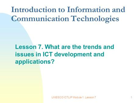 UNESCO ICTLIP Module 1. Lesson 71 Introduction to Information and Communication Technologies Lesson 7. What are the trends and issues in ICT development.
