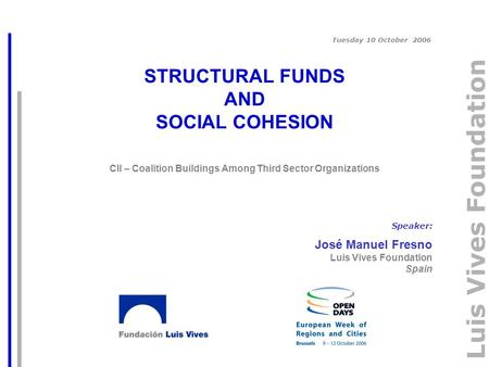 Luis Vives Foundation STRUCTURAL FUNDS AND SOCIAL COHESION CII – Coalition Buildings Among Third Sector Organizations Speaker: José Manuel Fresno Luis.