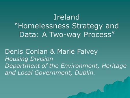 "Ireland ""Homelessness Strategy and Data: A Two-way Process"" Denis Conlan & Marie Falvey Housing Division Department of the Environment, Heritage and Local."