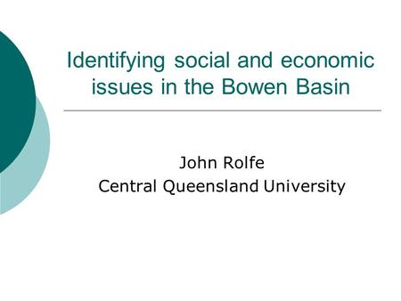 Identifying social and economic issues in the Bowen Basin John Rolfe Central Queensland University.