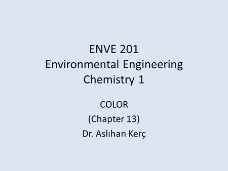 ENVE 201 Environmental Engineering Chemistry 1 COLOR (Chapter 13) Dr. Aslıhan Kerç.