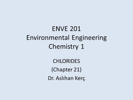 ENVE 201 Environmental Engineering Chemistry 1 CHLORIDES (Chapter 21) Dr. Aslıhan Kerç.