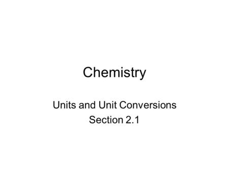 Chemistry Units and Unit Conversions Section 2.1.